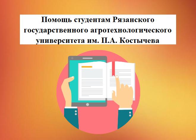Помощь студентам Рязанского государственного агротехнологического университета им. П.А. Костычева