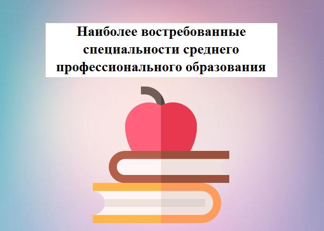 Наиболее востребованные специальности среднего профессионального образования