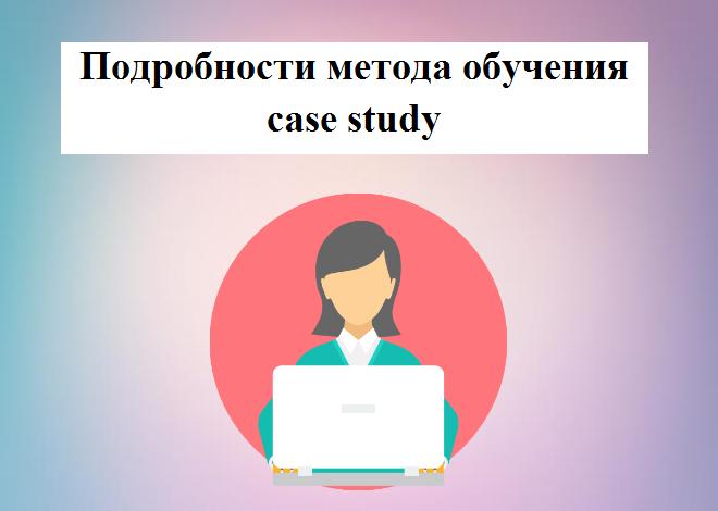 Подробности метода обучения case study