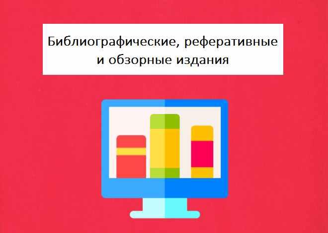 Библиографические, реферативные и обзорные издания