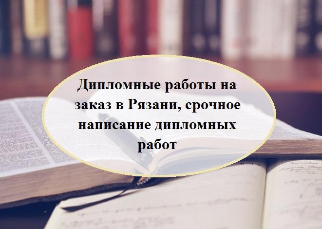 Дипломные работы на заказ в Рязани, срочное написание дипломных работ