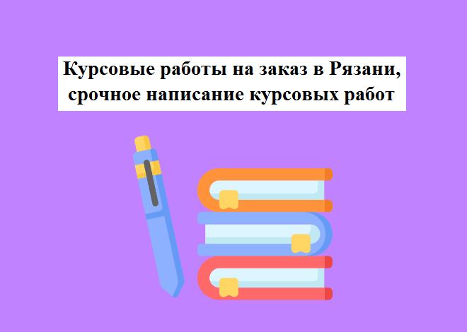 Курсовые работы на заказ в Рязани, срочное написание курсовых работ