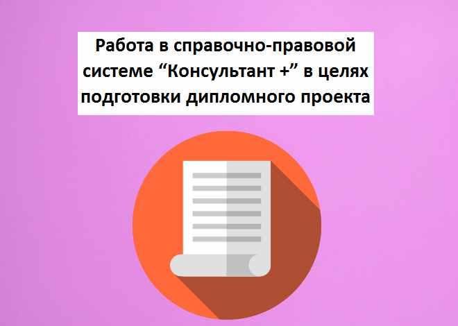 """Работа в справочно-правовой системе """"Консультант +"""" в целях подготовки дипломного проекта"""