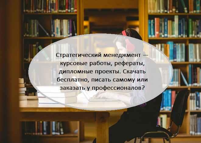 Стратегический менеджмент — курсовые работы, рефераты, дипломные проекты. Скачать бесплатно, писать самому или заказать у профессионалов?