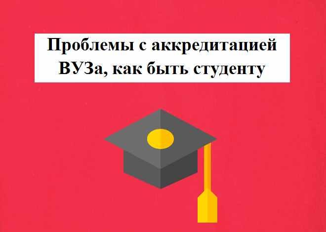 Проблемы с аккредитацией ВУЗа, как быть студенту