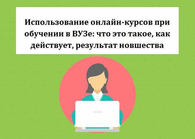 Использование онлайн-курсов при обучении в ВУЗе: что это такое, как действует, результат новшества