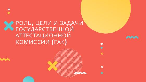 Роль, цели и задачи Государственной аттестационной комиссии (ГАК)