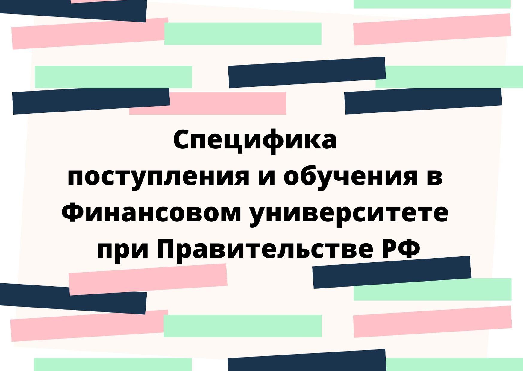 Специфика поступления и обучения в Финансовом университете при Правительстве РФ