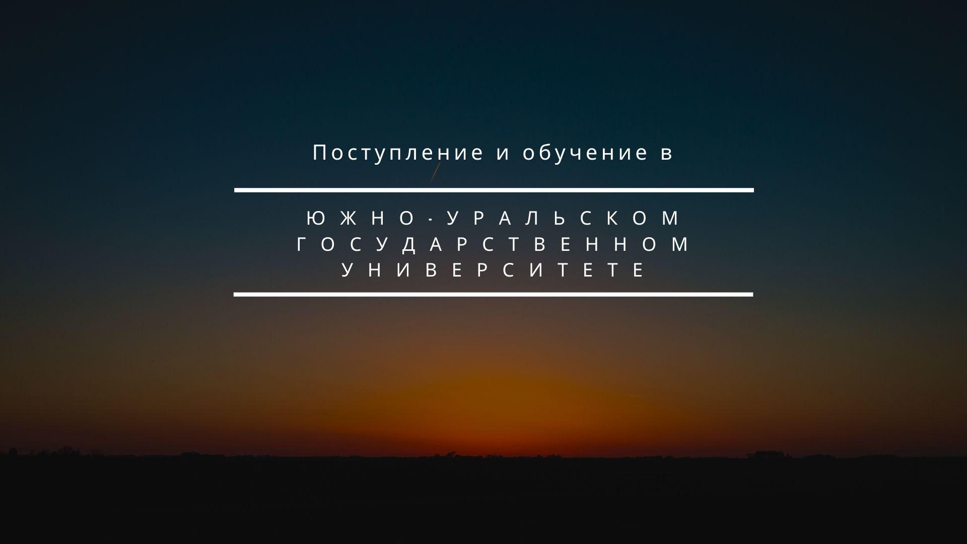 Поступление и обучение в Южно-Уральском государственном университете
