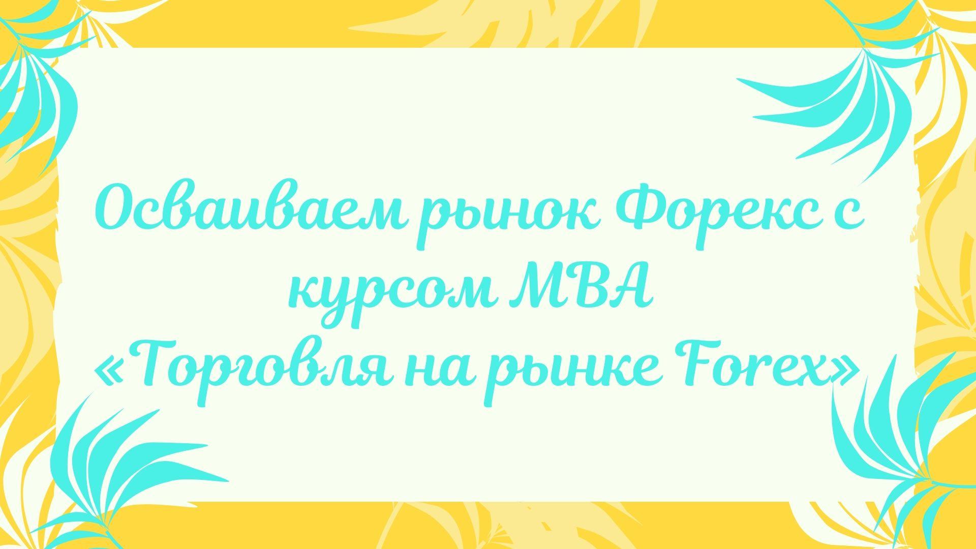 Осваиваем рынок Форекс с курсом МВА «Торговля на рынке Forex»