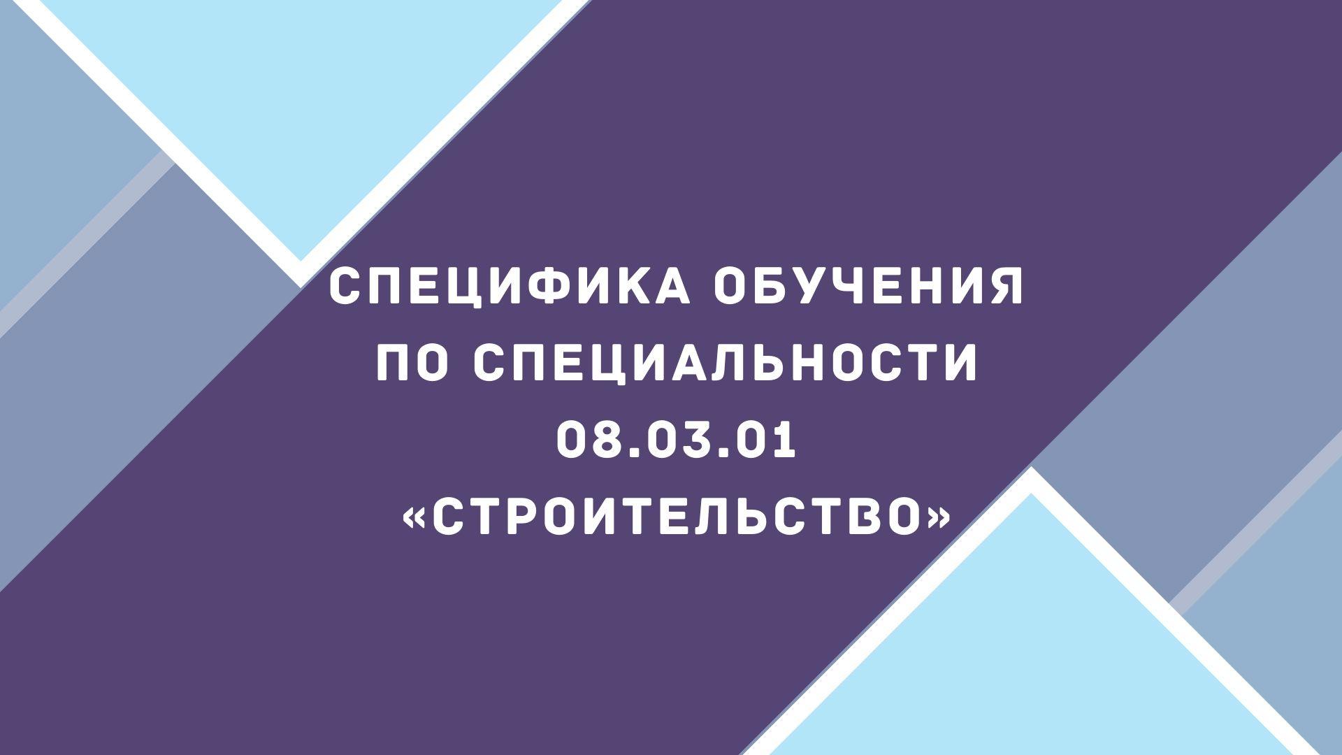 Специфика обучения по специальности 08.03.01 «Строительство»