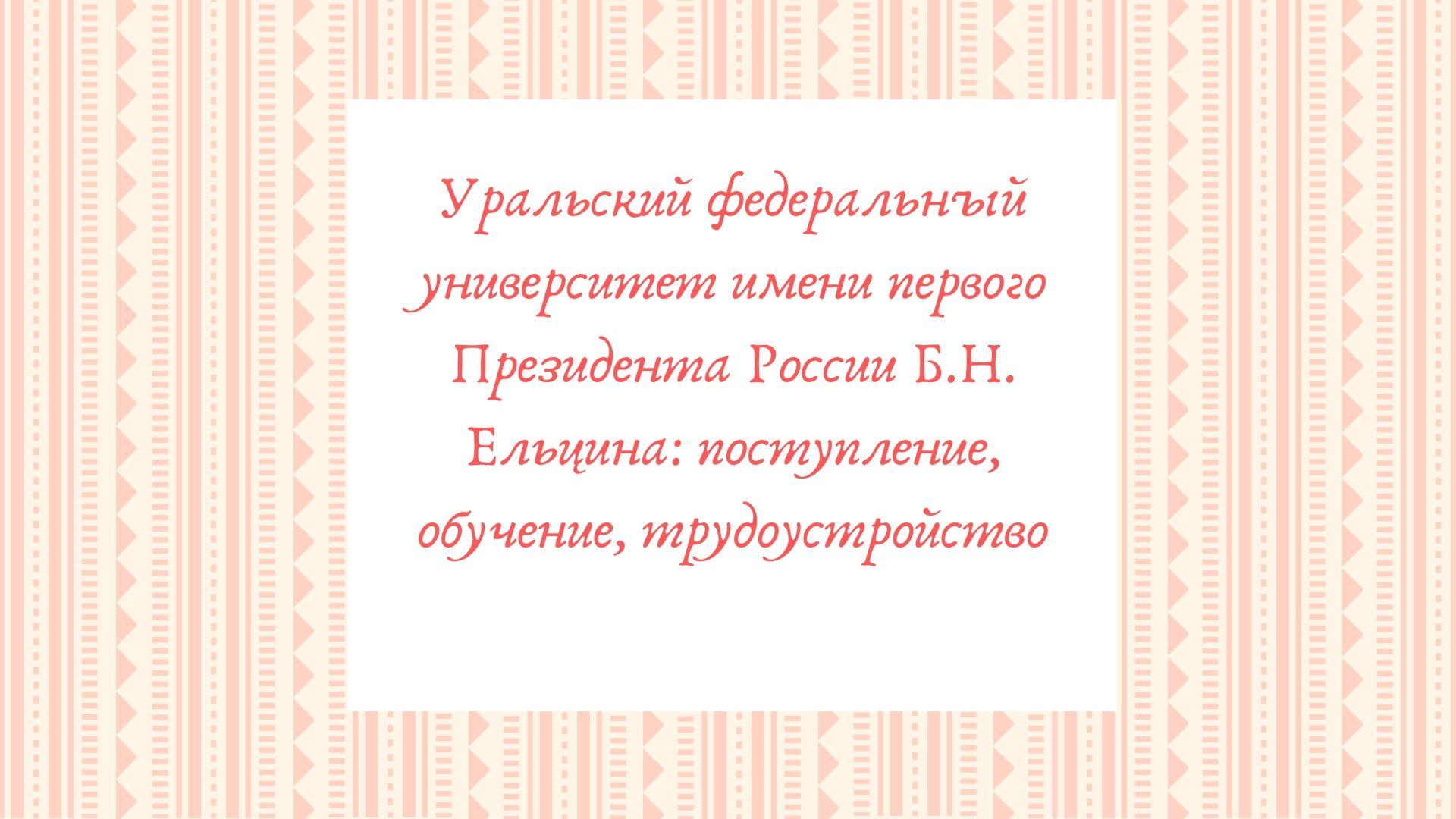 Уральский федеральный университет имени первого Президента России Б.Н. Ельцина: поступление, обучение, трудоустройство
