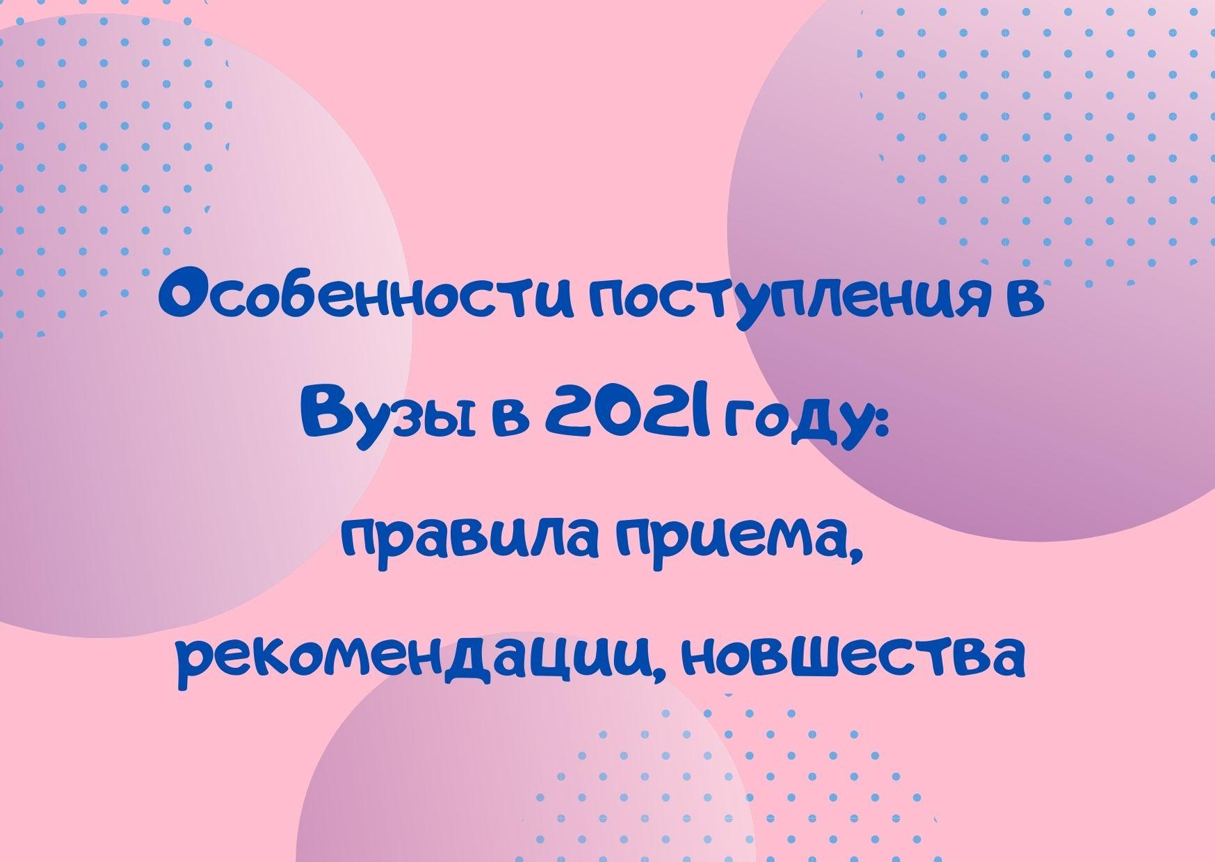 Особенности поступления в Вузы в 2021 году: правила приема, рекомендации, новшества
